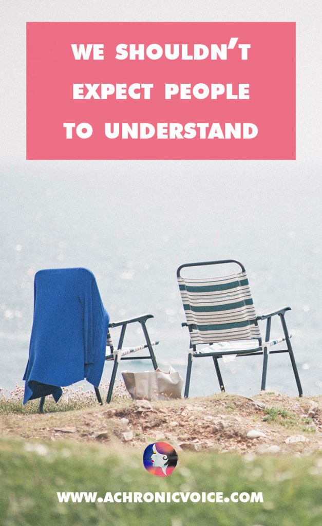 Is it fair to expect people to understand the pain that we're going through? Can they, even if they tried? Here's what they can do instead. | A Chronic Voice