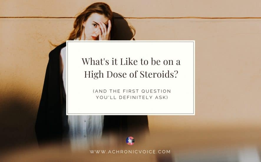 What's it Like to be on a High Dose of Steroids? (And the First Question You Will Definitely Ask) | A Chronic Voice