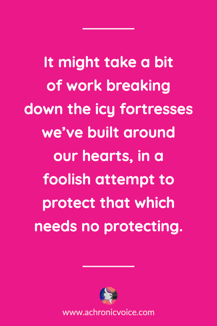 It might take a bit of work breaking down the icy fortresses we've built around our hearts, in a foolish attempt to protect that which needs no protecting.  | A Chronic Voice