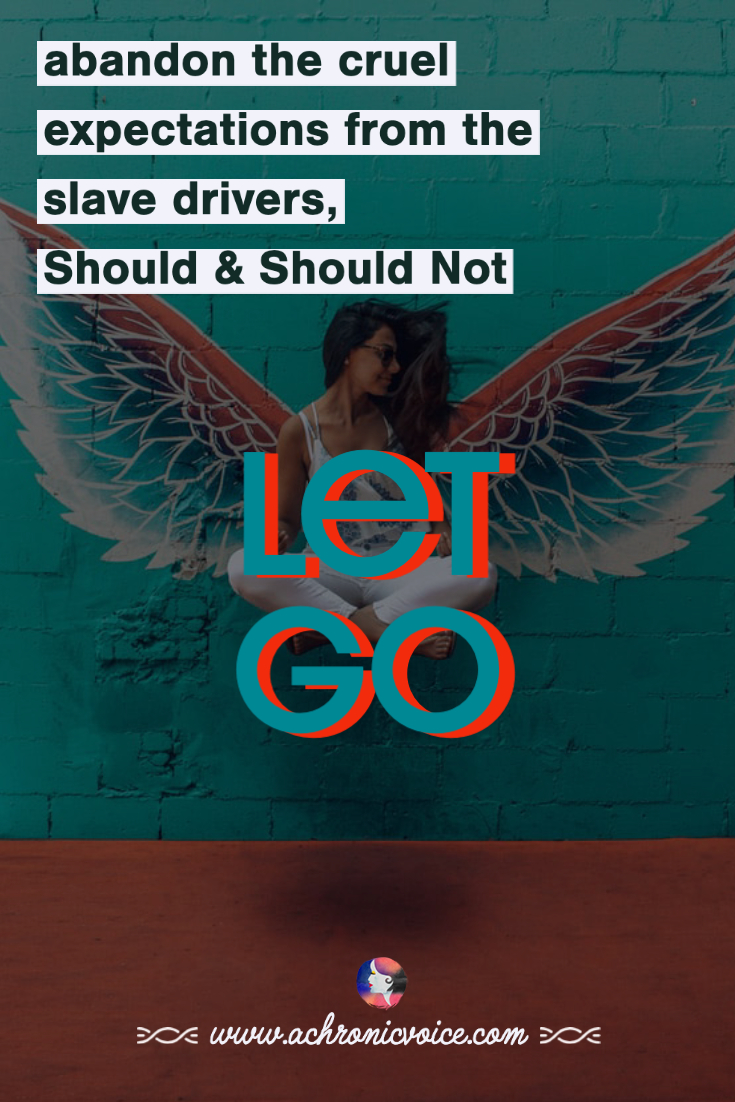 Let Go - Abandon the cruel expectations from the slave drivers, Should and Should Not. | A Chronic Voice