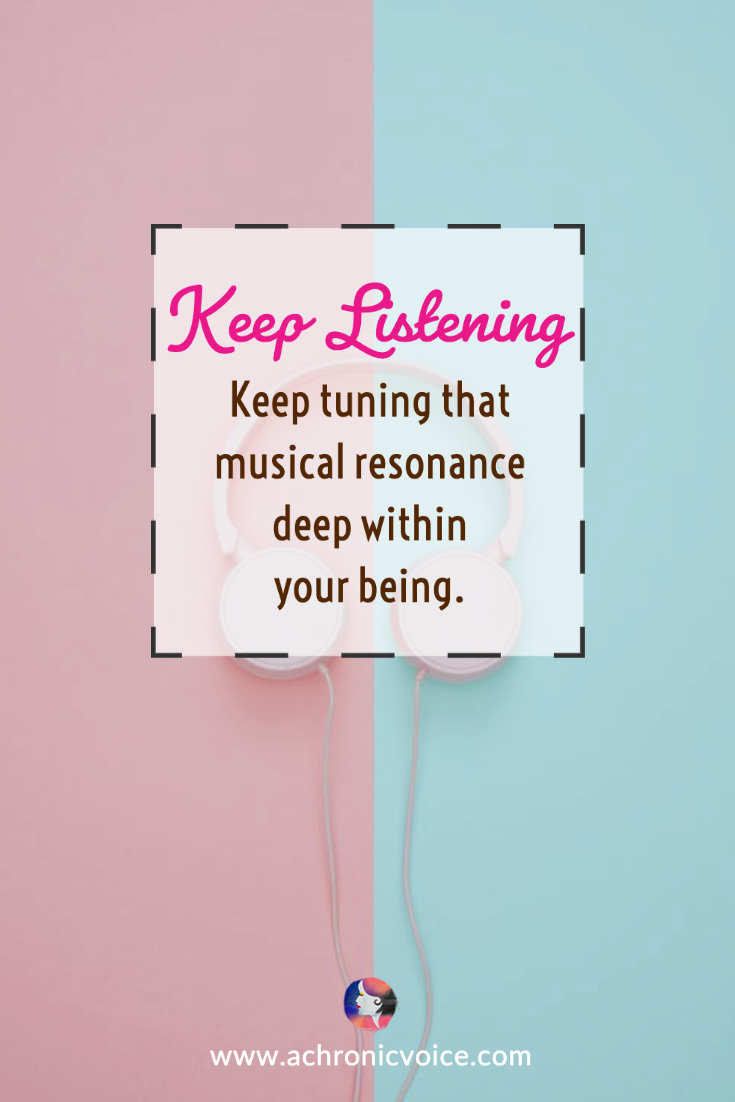 Keep listening. Keep tuning that musical resonance deep within your being. | A Chronic Voice