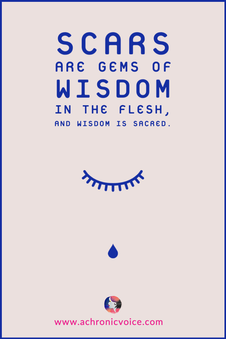 Scars are gems of wisdom in the flesh, and wisdom is sacred. | A Chronic Voice