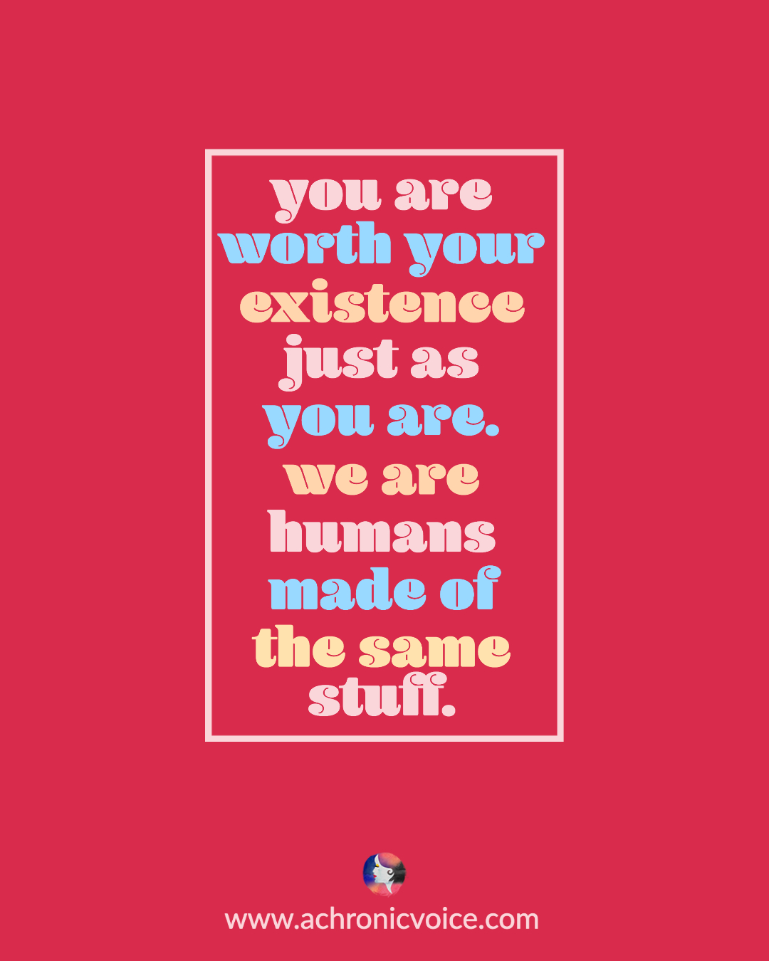 You are worth your existence just as you are. We are all humans made of the same stuff. | A Chronic Voice