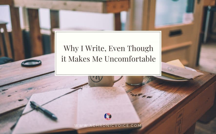 Why I Write, Even Though it Makes Me Uncomfortable | A Chronic Voice