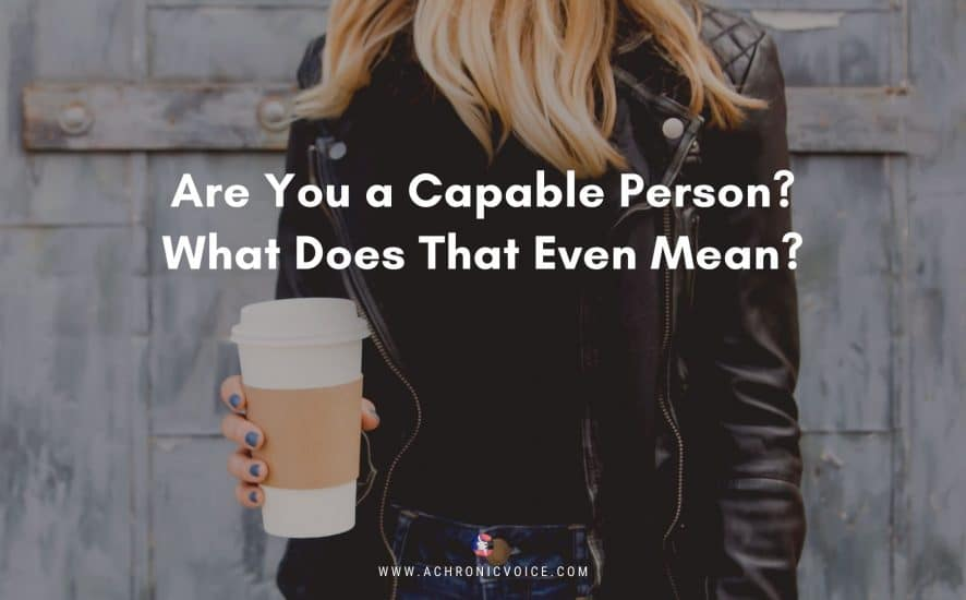 Are You a Capable Person? What Does That Even Mean? | A Chronic Voice