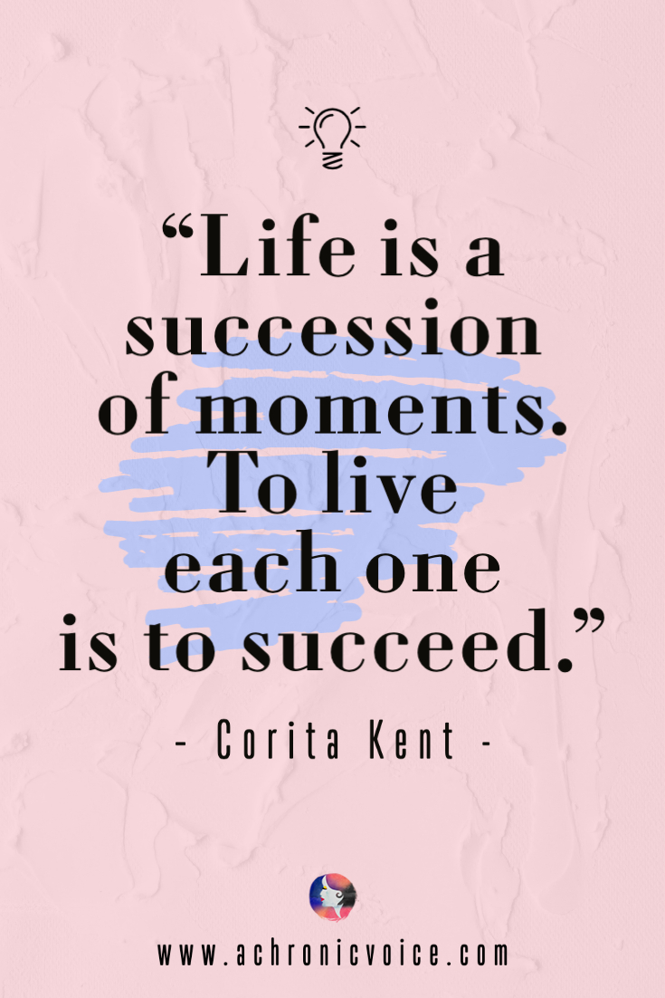 'Life is a succession of moments. To live each one is to succeed.' - Corita Kent Quote