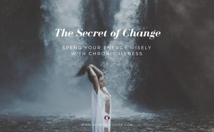 The Secret of Change: Spend Your Energy Wisely with Chronic Illness   A Chronic Voice
