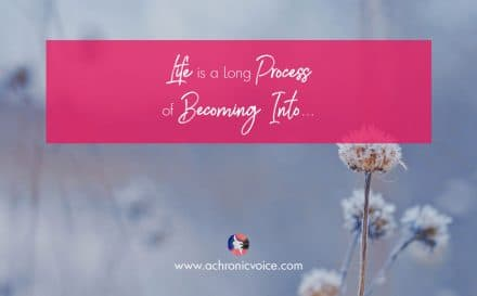 Life is a Long Process of Becoming Into | A Chronic Voice
