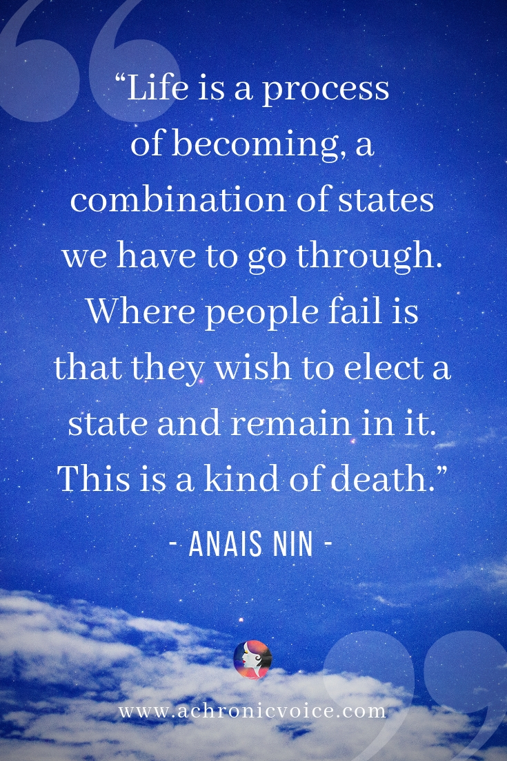 """Life is a process of becoming, a combination of states we have to go through. Where people fail is that they wish to elect a state and remain in it. This is a kind of death. - Anais Nin"" Click to read post or pin to save for later. ////////// inspiration / motivation / spoonie life / quotes / life lessons / self awareness / mentalhealth #chronicpain #chronicillness #qotd"