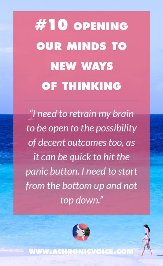 10. Opening Our Minds to New Ways of Thinking - I need to retrain my brain to be open to the possibility of decent outcomes too, as it can be quick to hit the panic button. I need to start from the bottom up and not top down. | A Chronic Voice