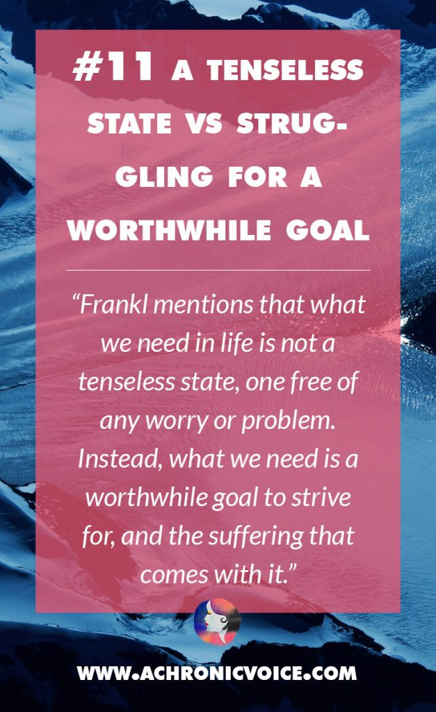 11. A Tenseless State vs Struggling For a Worthwhile Goal - Frankl mentions that what we need in life is not a tenseless state, one free of any worry or problem. Instead, what we need is a worthwhile goal to strive for, and the suffering that comes with it. | A Chronic Voice