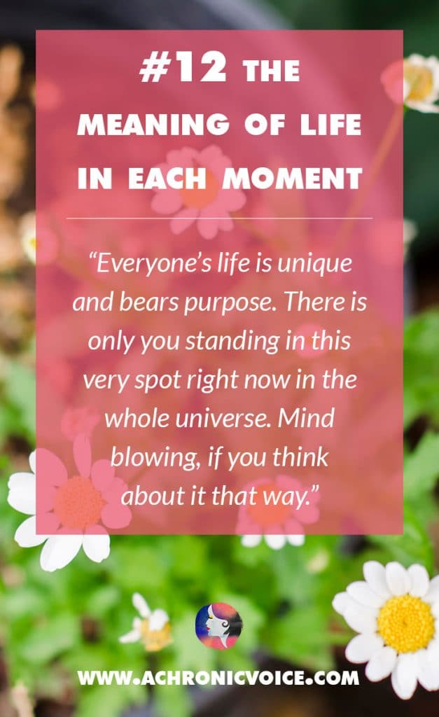 12. The Meaning of Life in Each Moment - Everyone's life is unique and bears purpose. There is only you standing in this very spot right now in the whole universe. Mind blowing, if you think about it that way. | A Chronic Voice