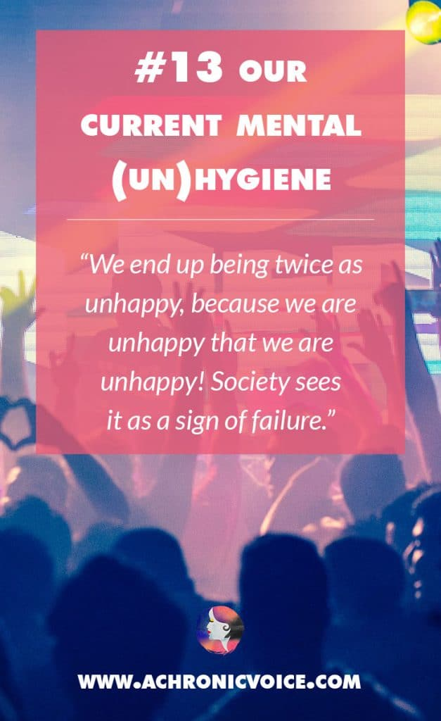 13. Our Current Mental (Un)hygiene - We end up being twice as unhappy, because we are unhappy that we are unhappy! Society sees it as a sign of failure. | A Chronic Voice