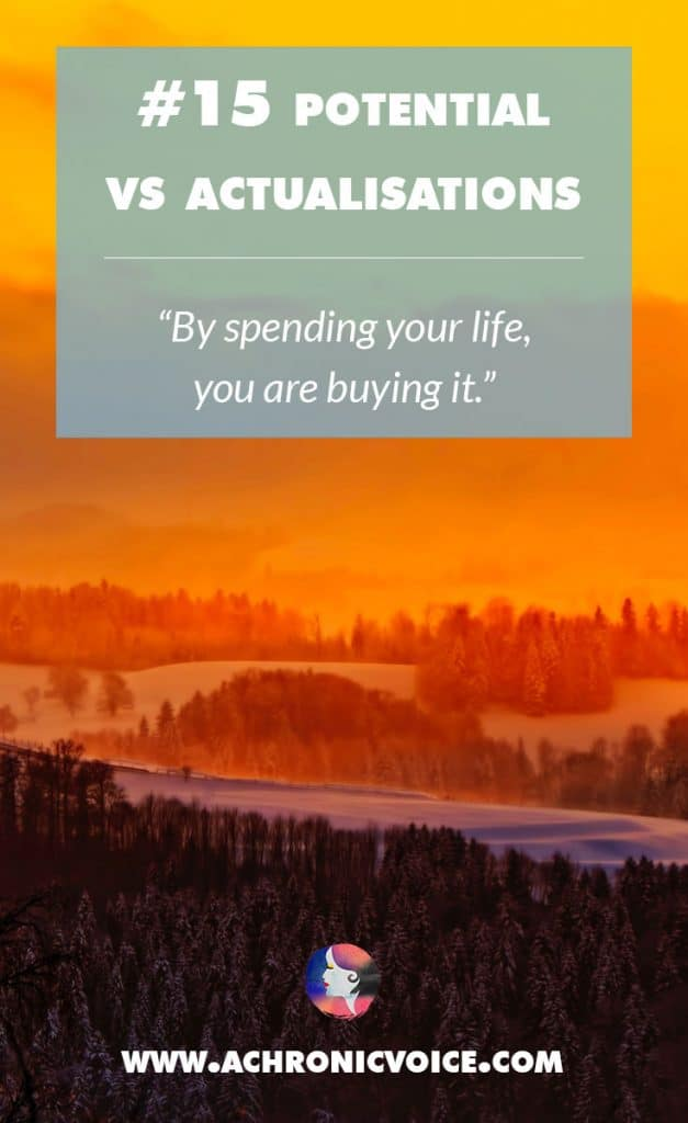 15. Potential vs Actualisations - By spending your life, you are buying it. | A Chronic Voice
