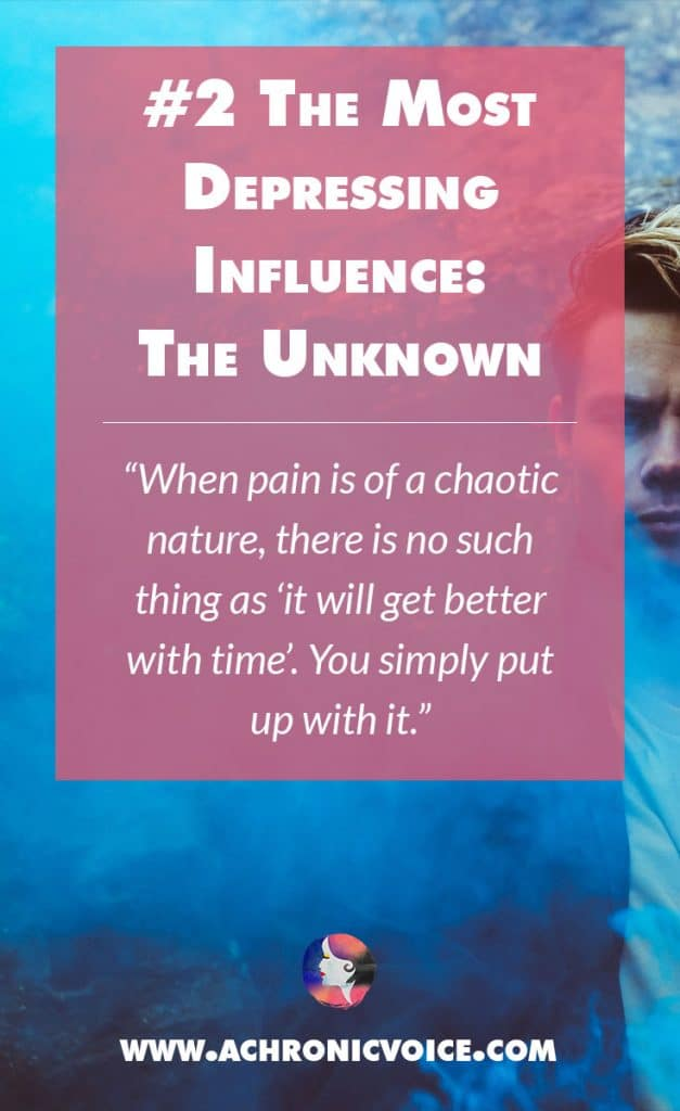 The Most Depressing Influence: The Unknown - When pain is of a chaotic nature, there is no such thing as 'it will get better with time'. You simply put up with it. | A Chronic Voice
