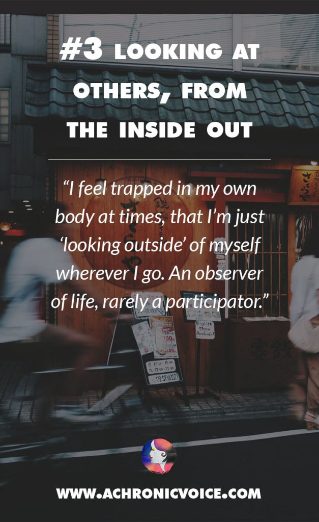 Looking at Others, from the Inside Out - I feel trapped in my own body at times, that I'm just 'looking outside' of myself wherever I go. An observer of life, rarely a participator. | A Chronic Voice