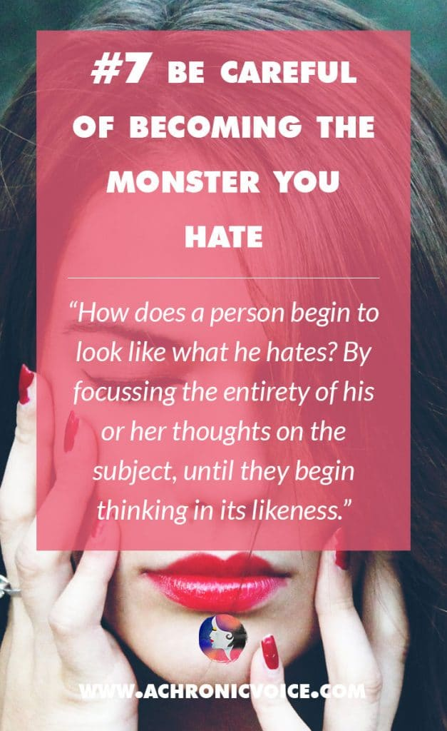 7. Be Careful of Becoming the Monster You Hate - How does a person begin to look like what he hates? By focussing the entirety of his or her thoughts on the subject, until they begin thinking in its likeness. | A Chronic Voice