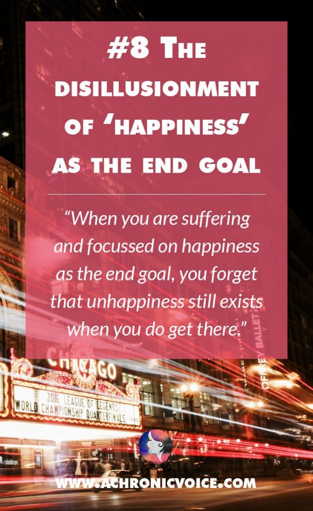 8. The Disillusionment of 'Happiness' as the End Goal - When you are suffering and focussed on happiness as the end goal, you forget that unhappiness still exists when you do get there. | A Chronic Voice