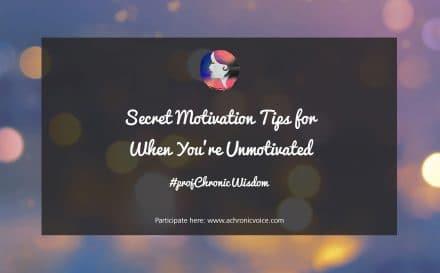 #projChronicWisdom: Secret Motivation Tips for When You're Unmotivated | Participate here: www.achronicvoice.com