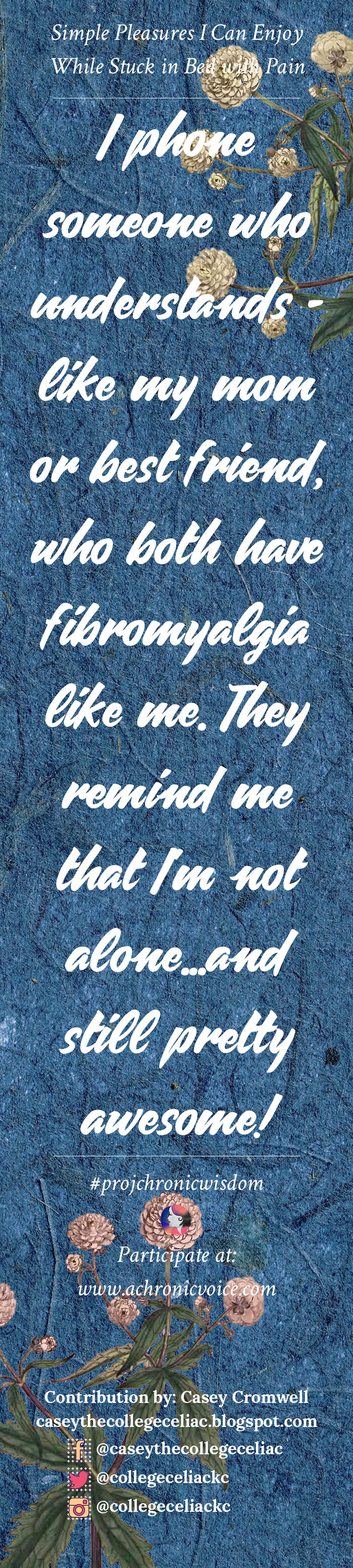 """""""I phone someone who understands - like my mom or best friend, who both have fibromyalgia like me. They remind me that I'm not alone...and still pretty awesome!"""" - Casey Cromwell 