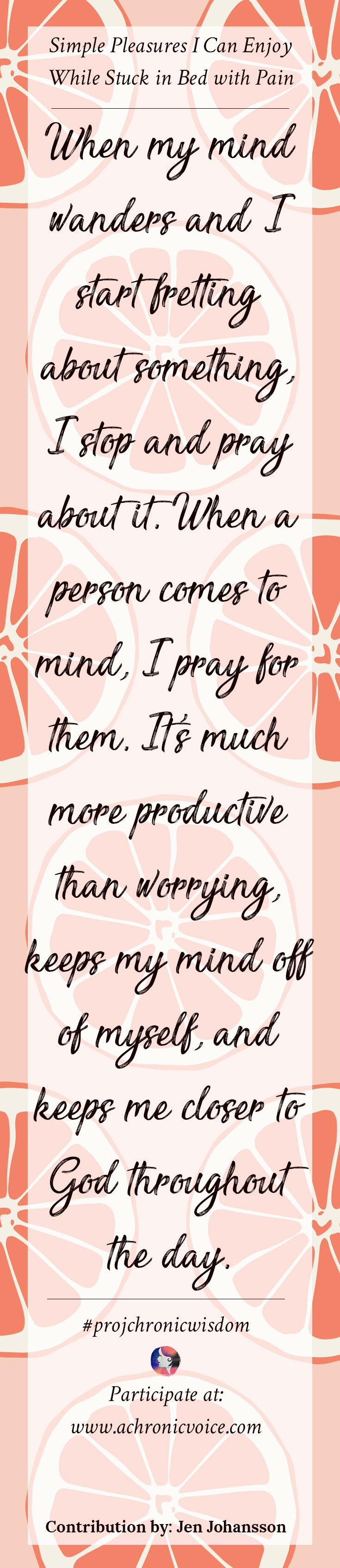 """When my mind wanders and I start fretting about something, I stop and pray about it. When a person comes to mind, I pray for them. It's much more productive than worrying, keeps my mind off of myself, and keeps me closer to God throughout the day."" - Jen Johansson 