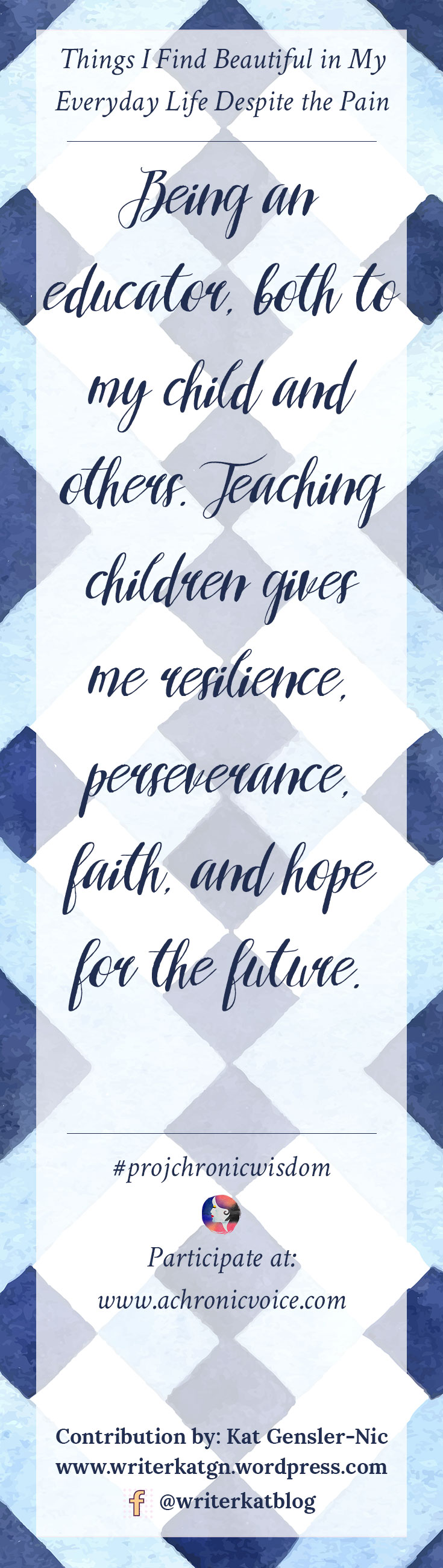 """""""Being an educator, both to my child and others. Teaching children gives me resilience, perseverance, faith, and hope for the future."""" - Kat Gensler-Nic   Participate here: www.achronicvoice.com"""