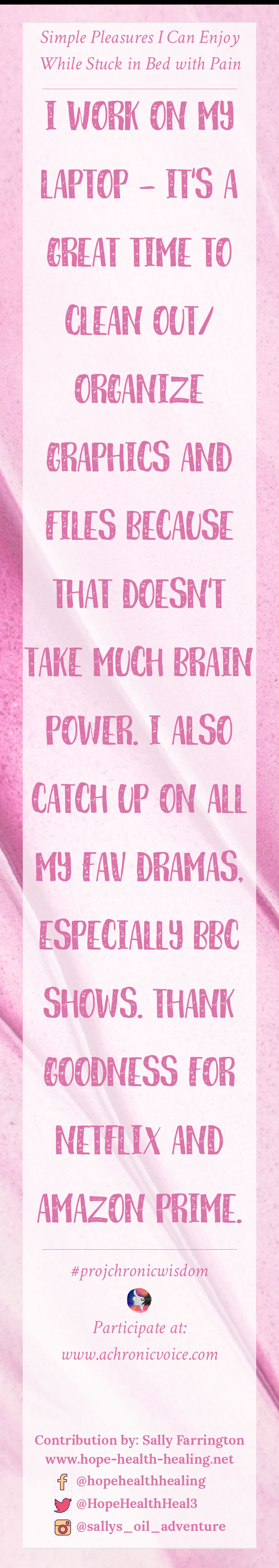 """""""I work on my laptop - it's a great time to clean out/organize graphics and files because that doesn't take much brain power. I also catch up on all my fav dramas, especially BBC shows. Thank goodness for Netflix and Amazon Prime."""" - Sally Farrington   Share your thought at: www.achronicvoice.com"""
