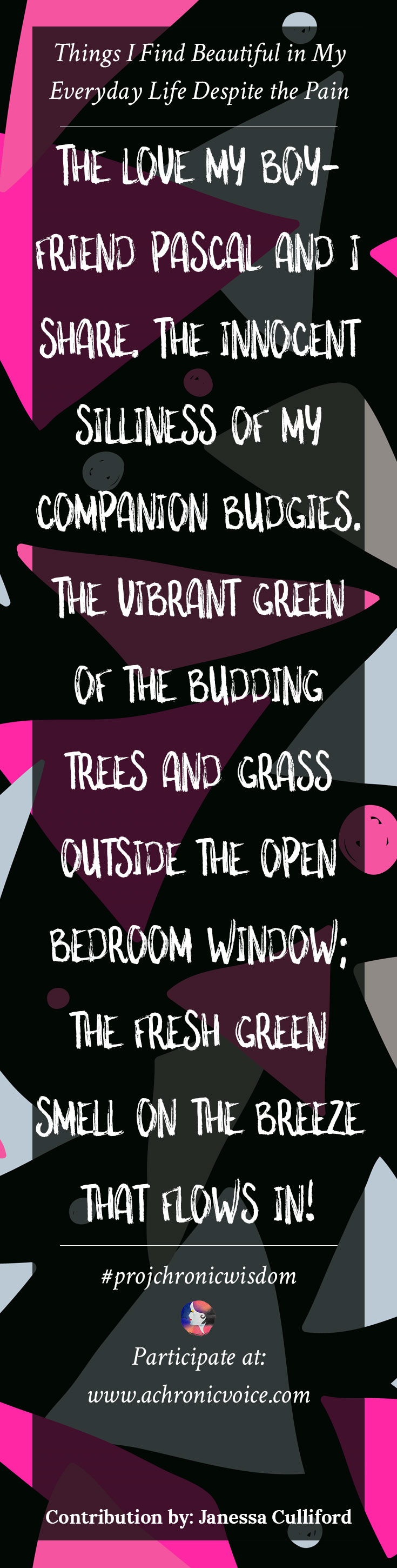 """""""The love my boyfriend Pascal and I share. The innocent silliness of my companion budgies. The vibrant green of the budding trees and grass outside the open bedroom window; the fresh green smell on the breeze that flows in!"""" - Janessa Culliford 