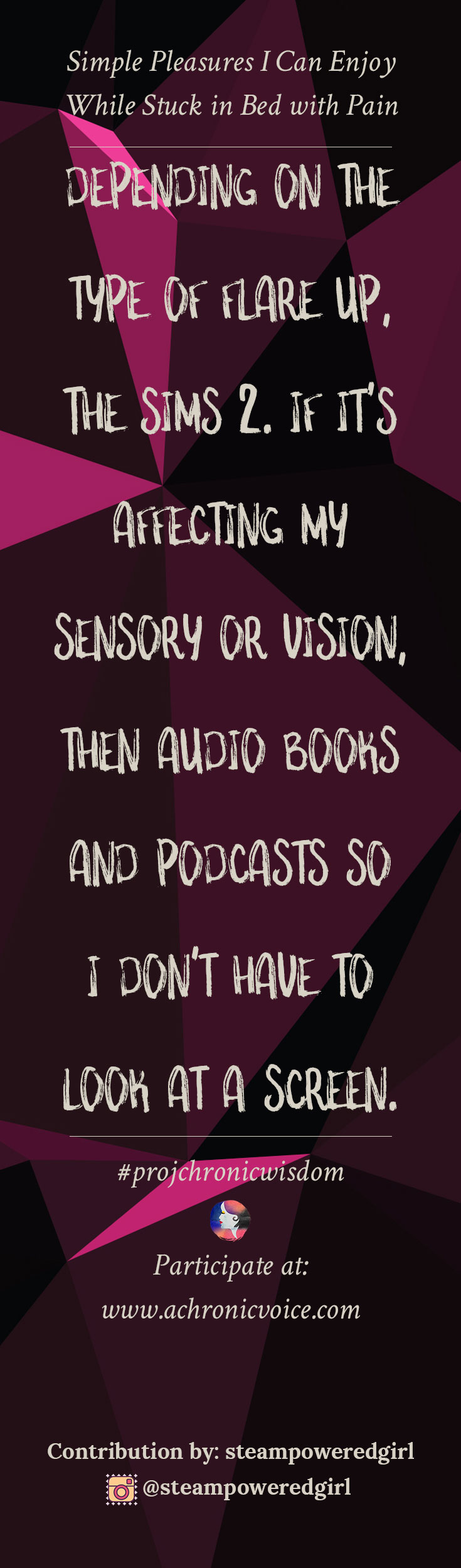 """""""Depending on the type of flare up, The Sims 2. If it's affecting my sensory or vision, then audio books and podcasts so I don't have to look at a screen."""" - steampoweredgirl 