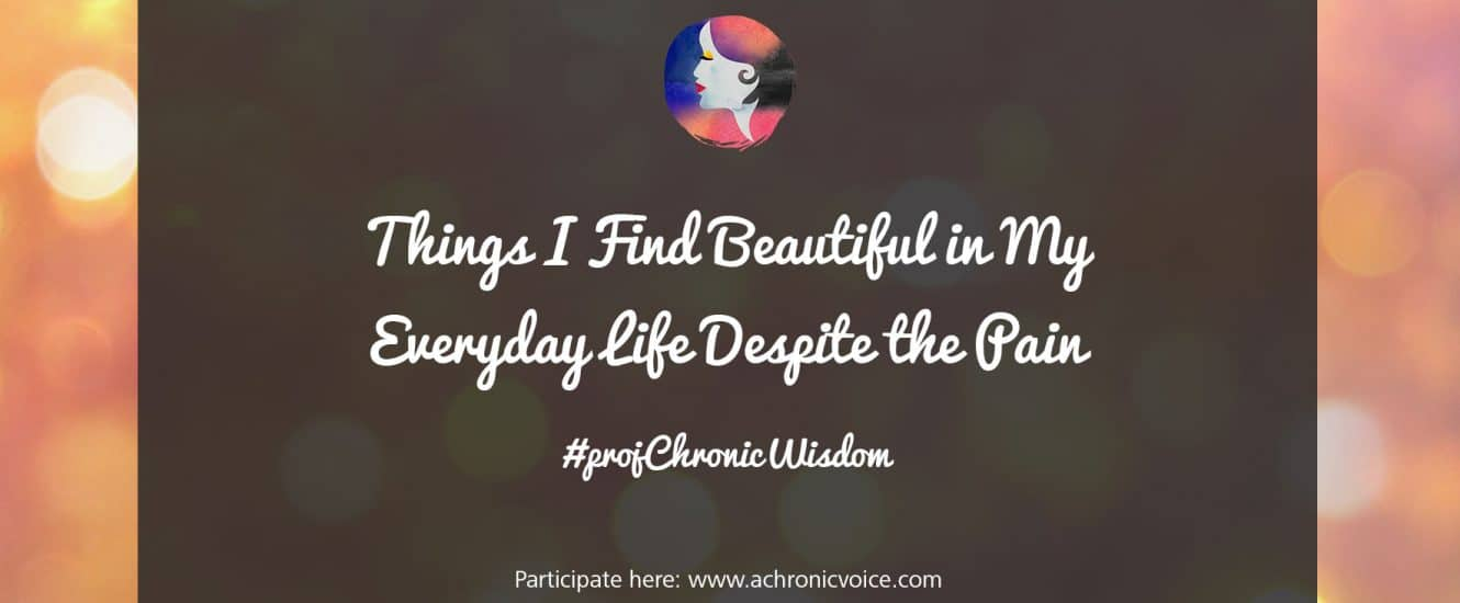 What are some things that you find beautiful in your everyday life, despite all the pain and suffering? Share your thoughts with us here! | www.achronicvoice.com | #projChronicWisdom