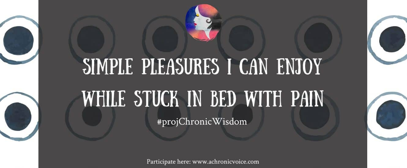 #projChronicWisdom: Simple Pleasures I Can Enjoy While Stuck in Bed with Pain | Participate here: www.achronicvoice.com