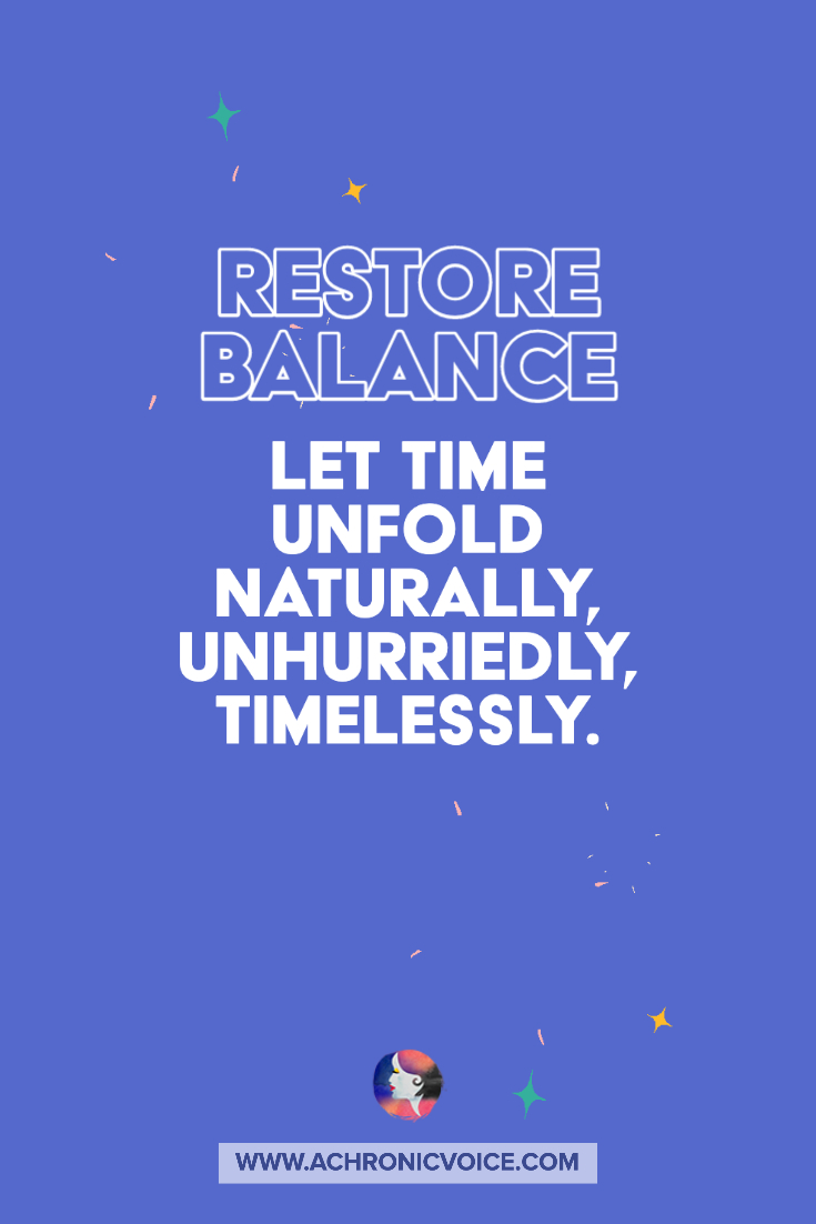 Restore Balance - Let Time Unfold Naturally, Unhurriedly, Timelessly