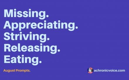 August 2017 Prompts: Missing, appreciating, striving, releasing, eating. Click to read or pin to save for later. Participate here: www.achronicvoice.com