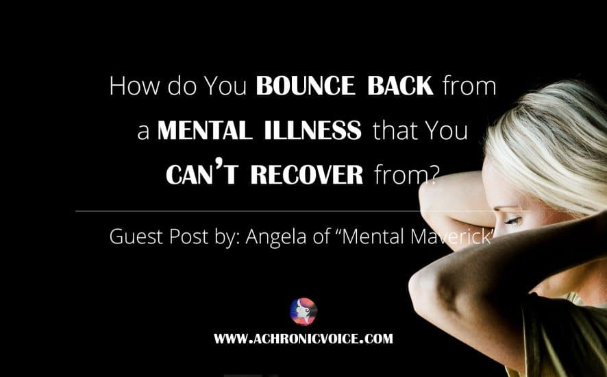 How Do You Bounce Back from A Mental Illness That You Can't Recover From? | www.achronicvoice.com