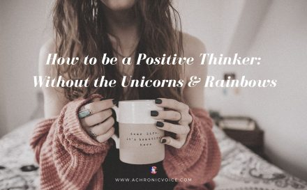 How to be a Positive Thinker: Without the Unicorns & Rainbows | A Chronic Voice