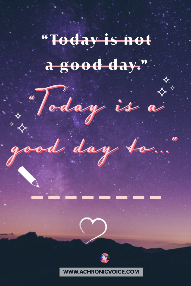 I can take that sentence and turn it into another truth, simply by changing my perspective on it. I can take 'today is a bad day' and look at it as 'today is a good day for resting'.