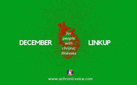 December 2017 Linkup Party for People with Chronic Illnesses. Click to read/join or pin to save for later. | www.achronicvoice.com | #achronicvoice #spoonie #decemberlinkup #chronicillness #linkupparty