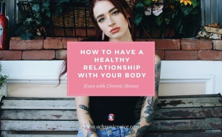 How to Have a Healthy Relationship with Your Body, Even with Chronic Illness | A Chronic Voicee