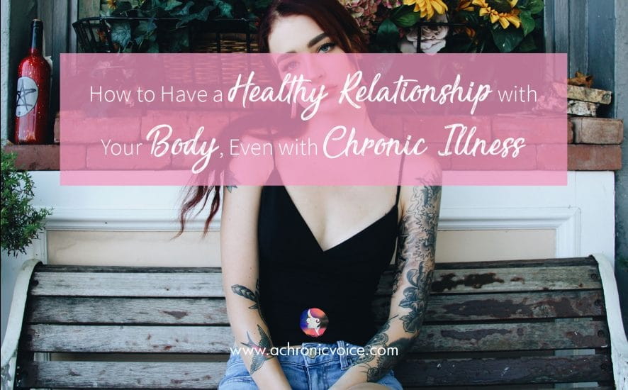 How to Have a Healthy Relationship with Your Body, Even with Chronic Illness | www.achronicvoice.com