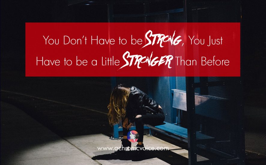You Don't Have to be Strong, You Just Have to be a Little Stronger Than Before | www.achronicvoice.com