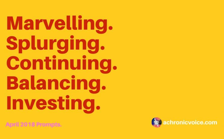 April 2018 Prompts: Marvelling, Splurging, Disciplining, Balancing & Socialising. Click to read or pin to save for later. | www.achronicvoice.com | #achronicvoice #prompts #april #spoonielife #chroniclife #chronicillness #dayinthelife