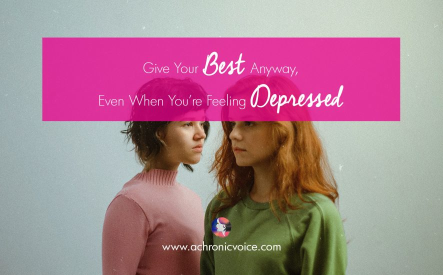 Give Your Best Anyway, Even When You're Feeling Depressed | www.achronicvoice.com