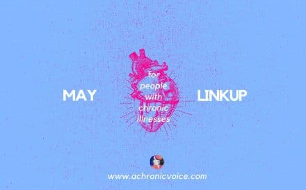 May 2018 Linkup Party for People with Chronic Illnesses. Click to read or participate, or pin to save for later! | www.achronicvoice.com | #maylinkup #linkup #spoonies #chroniclife