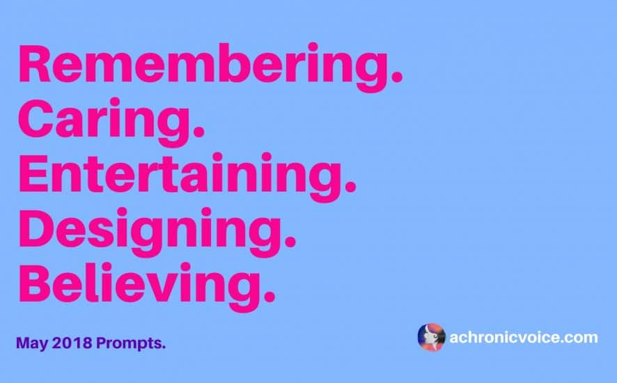 May 2018 Prompts: Remembering, Caring, Entertaining, Designing & Believing | www.achronicvoice.com | #spoonies #achronicvoice #prompts #mayprompts #chronicillness