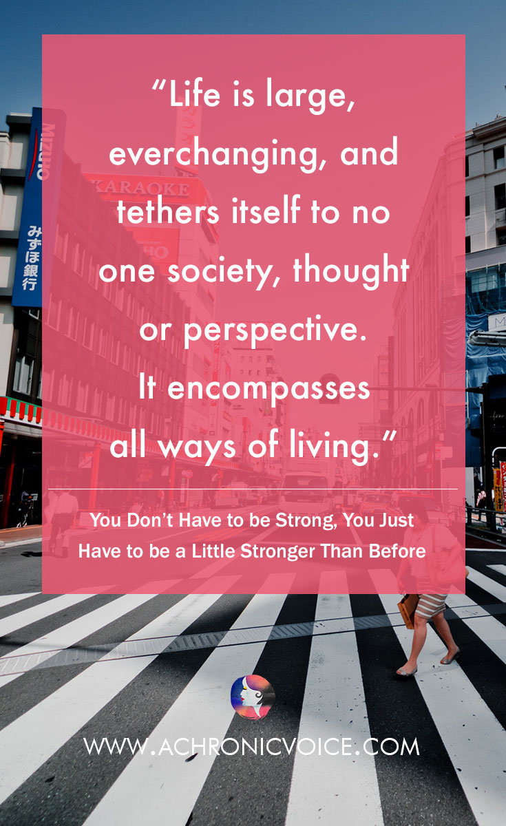 Life is large, everchanging, and tethers itself to no one society, thought or perspective. It encompasses all ways of living. Click to read or pin to save for later. | www.achronicvoice.com | #achronicvoice #strength #lifelessons #selfreflections #perspectives #spoonielife #chronicpain