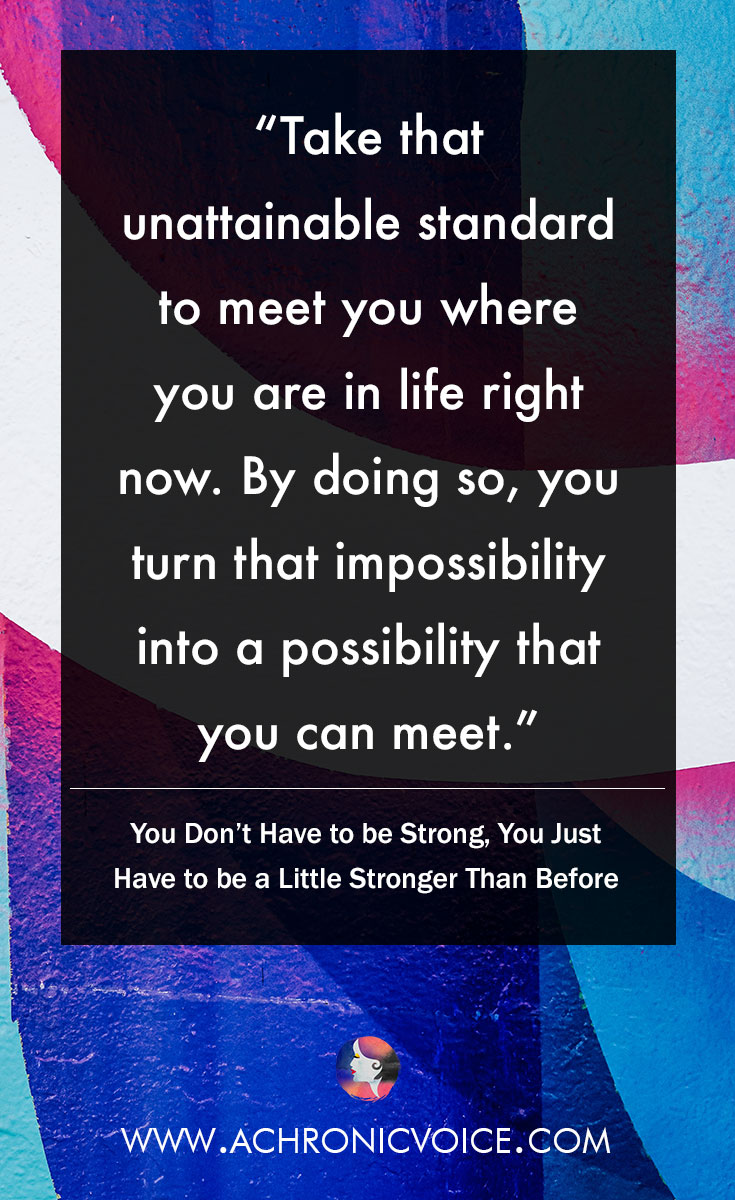 Instead, we can take that standard to meet us where we are in life right now. By doing so, we turn that impossibility into a possibility that we can meet. Click to read or pin to save for later. | www.achronicvoice.com | #achronicvoice #strength