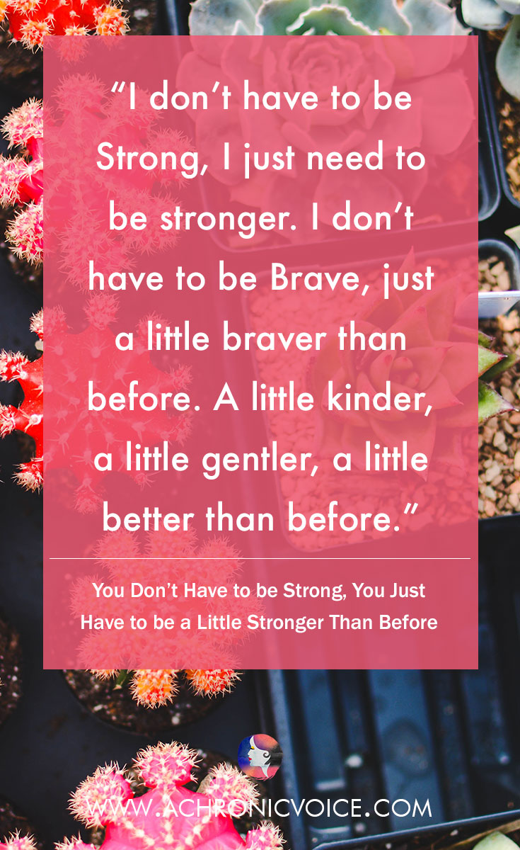 I realised that I didn't have to be Strong, I just need to be stronger. I don't have to be Brave, just a little braver than before. A little kinder, a little gentler, a little better than before. Click to read or pin to save for later. | www.achronicvoice.com | #achronicvoice #strength #kindness #empathy #selfawareness #spoonie #chronicillness