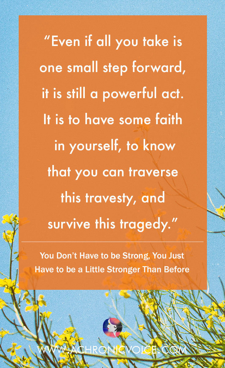Even if all you take is one small step forward, it is still a powerful act. It is to have some faith in yourself, to know that you can traverse this travesty, and survive this tragedy. Click to read or pin to save for later. | www.achronicvoice.com | #achronicvoice #strength #selfawareness #selfbelief #chroniclife #spoonie