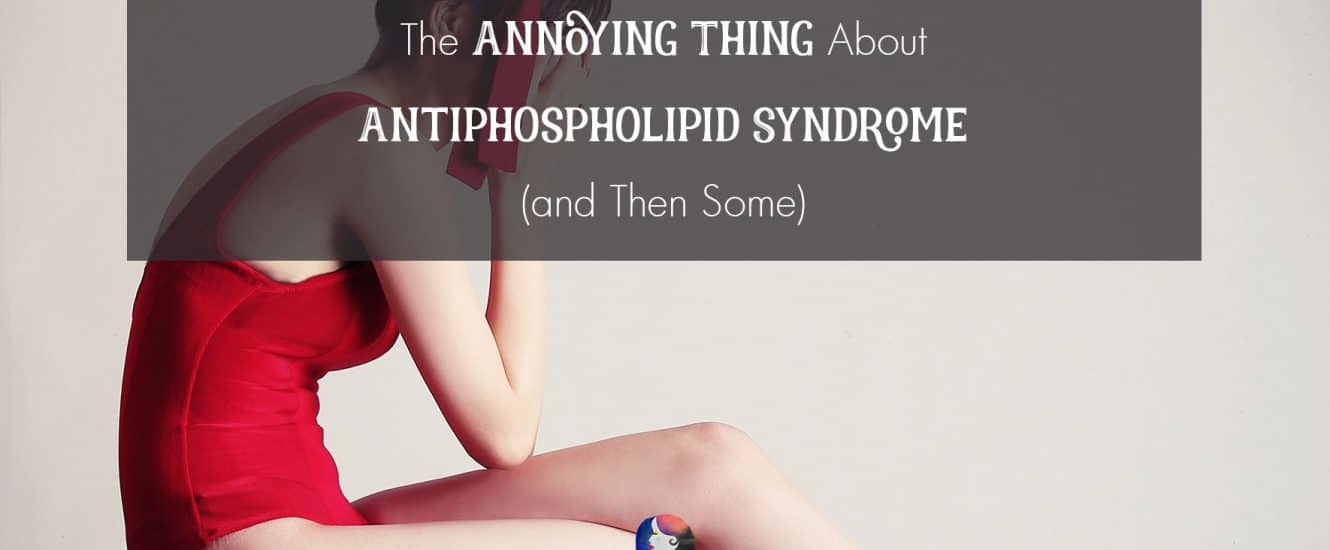 The Annoying Thing About Antiphospholipid Syndrome (and Then Some) | www.achronicvoice.com