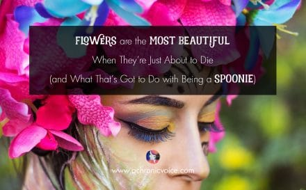 Flowers are the Most Beautiful When They're Just About to Die (and What That's Got to Do with Being a Spoonie) | www.achronicvoice.com